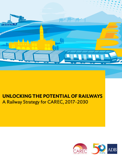 Unlocking the Potential of Railways: A Railway Strategy for CAREC (2017–2030)